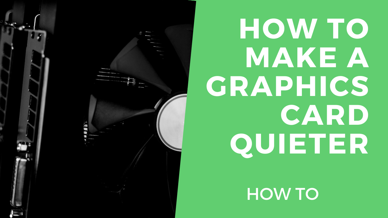 How to make a graphics card quieter