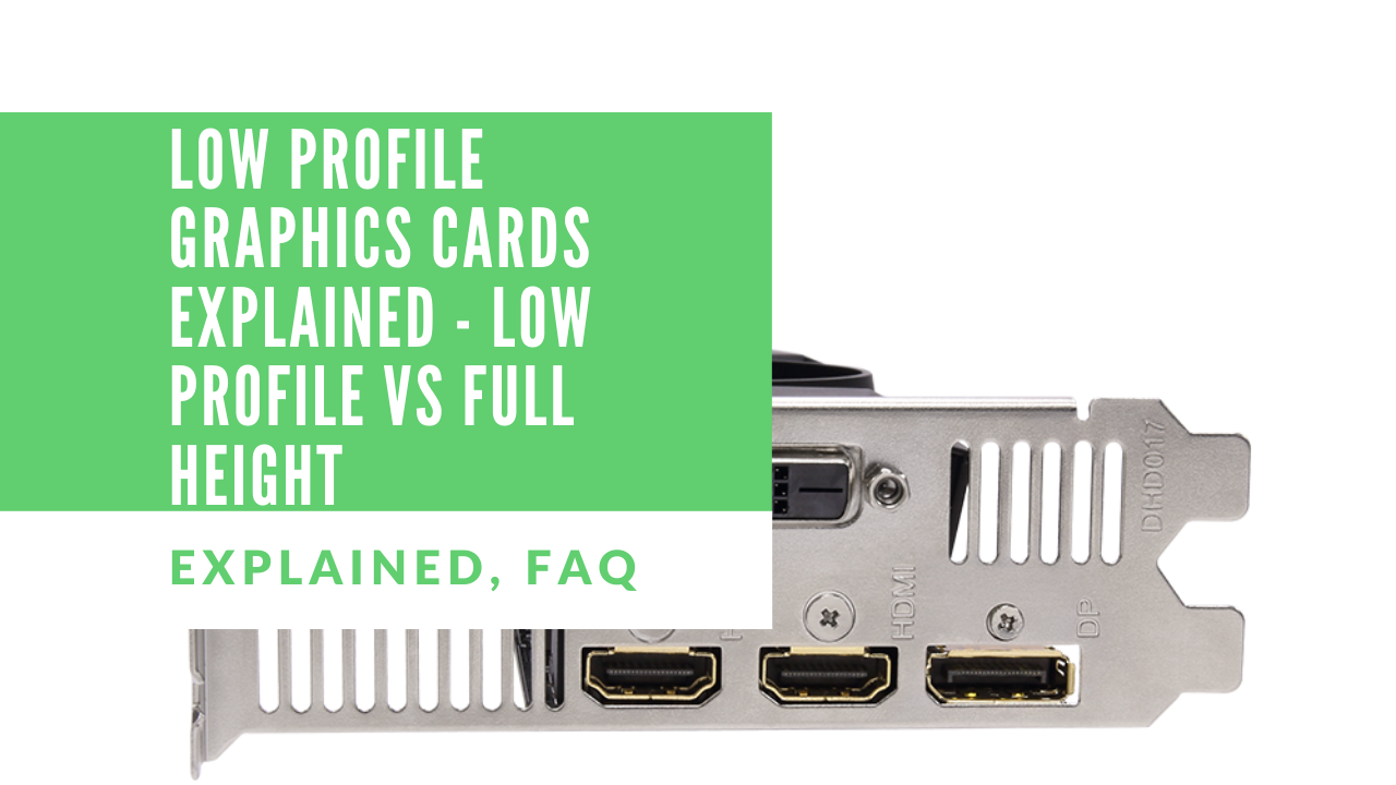 Low Profile Graphics Cards Explained - Low Profile Vs Full Height